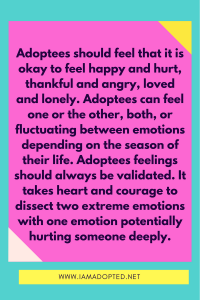 Adoptees should feel that it is okay to feel happy and hurt, thankful and angry, loved and lonely simultaneously. No one should be forced to pick a side. Adoptees can feel one or the other, both, or fluctuating between emotions depending on the season of their life. Adoptees emotions need to be validated the very moment they choose to speak and share. It takes heart and courage to dissect two extreme emotions with one emotion potentially hurting someone deeply.