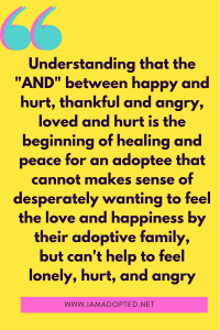 "Understanding that the ""and"" between happy and hurt, thankful and angry, loved and hurt is the beginning of healing and peace for an adoptee that cannot emotionally makes sense of desperately wanting to feel the love they are being shown by their adoptive family but still feeling so alone, hurt, and angry"