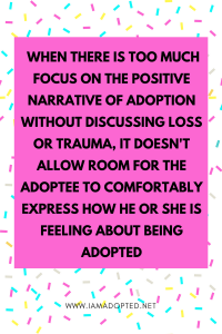 The issue here is that when there is too much focus on the positive narrative without discussing loss or trauma, it doesn't allow room for the adoptee to comfortably express how he or she is feeling about being adopted