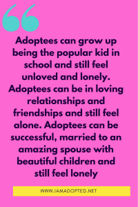 Adoptees can grow up being the popular kid in school and still feel unloved and lonely. Adoptees can be in loving relationships and friendships and still feel alone. Adoptees can be successful, married to an amazing spouse with beautiful children and still feel lonely